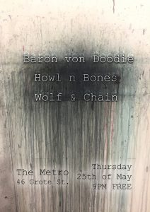 Bands start at 9pm. Entry is free. Baron von Doodie Howl n Bones Wolf & Chain Thu 25 May