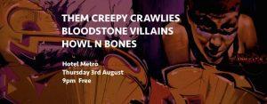 Them Creepy Crawlies + Bloodstone Villians + Howl n Bones Thurs 3 Aug