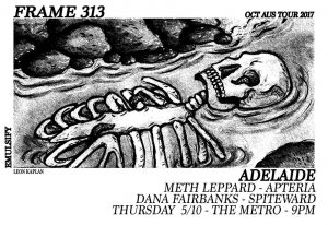 Frame 313, Meth Leppard, Apteria, Dana Fairbanks + Spiteward Thurs 5 Oct